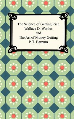 The Science of Getting Rich and the Art of Money Getting - Wattles, Wallace D, and Barnum, P T