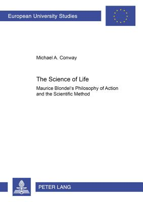 The Science of Life: Maurice Blondel's Philosophy of Action and the Scientific Method - Conway, Michael
