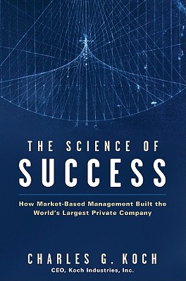 The Science of Success: How Market-Based Management Built the World's Largest Private Company - Koch, Charles G