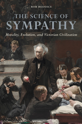 The Science of Sympathy: Morality, Evolution, and Victorian Civilization - Boddice, Rob