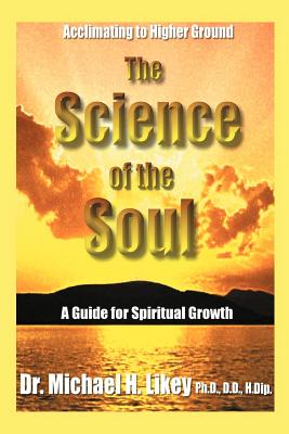 The Science of the Soul: A Guide for Spiritual Growth - Likey, Michael H, Dr., PhD