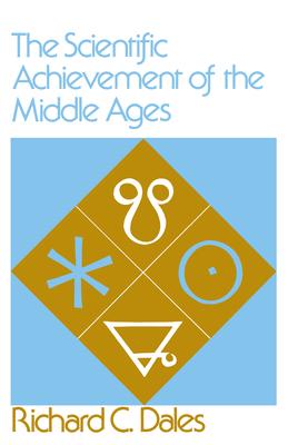 The Scientific Achievement of the Middle Ages - Dales, Richard C