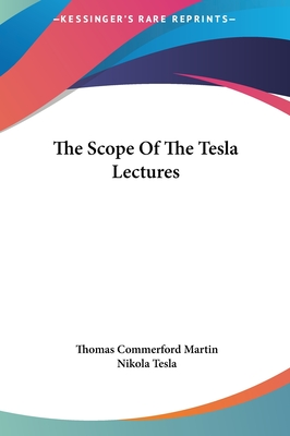 The Scope of the Tesla Lectures the Scope of the Tesla Lectures - Martin, Thomas Commerford, and Tesla, Nikola