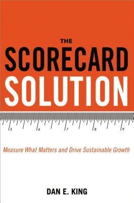 The Scorecard Solution: Measure What Matters and Drive Sustainable Growth - King, Dan E