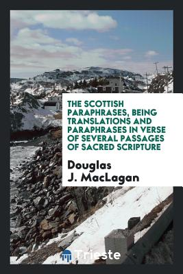 The Scottish Paraphrases, Being Translations and Paraphrases in Verse of Several Passages of Sacred Scripture - Maclagan, Douglas J