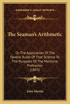The Seaman's Arithmetic: Or the Application of the Several Rules of That Science to the Purposes of the Maritime Profession (1843) - Martin, John