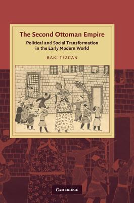 The Second Ottoman Empire: Political and Social Transformation in the Early Modern World - Tezcan, Baki