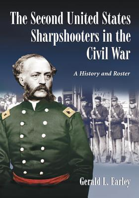 The Second United States Sharpshooters in the Civil War: A History and Roster - Earley, Gerald L