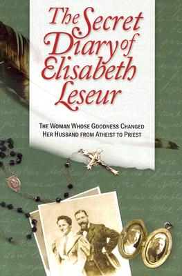 The Secret Diary of Elisabeth Leseur: The Woman Whose Goodness Changed Her Husband from Atheist to Priest - Leseur, Elisabeth