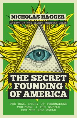 The Secret Founding of America: The Real Story of Freemasons, Puritans, and the Battle for the New World - Hagger, Nicholas