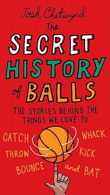 The Secret History of Balls: The Stories Behind the Things We Love to Catch, Whack, Throw, Kick, Bounce and Bat - Chetwynd, Josh