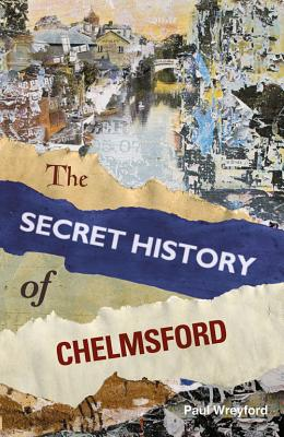The Secret History of Chelmsford - Wreyford, Paul