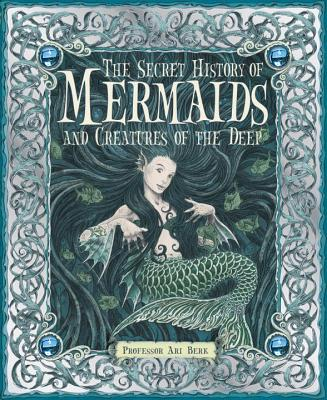 The Secret History of Mermaids and Creatures of the Deep - Berk, Ari, Professor, and Various (Illustrator)