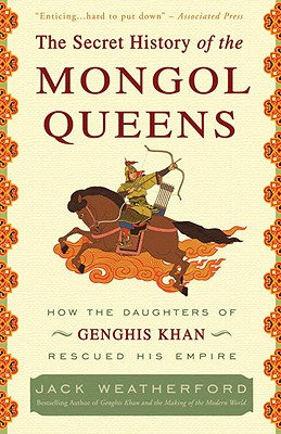 The Secret History of the Mongol Queens: How the Daughters of Genghis Khan Rescued His Empire - Weatherford, Jack