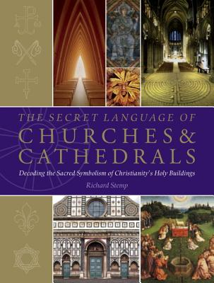 The Secret Language of Churches & Cathedrals: Decoding the Sacred Symbolism of Christianity's Holy Building - Stemp, Richard