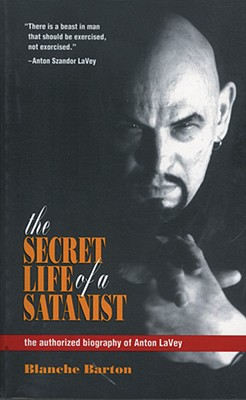 The Secret Life of a Satanist: The Authorized Biography of Anton Lavey - Barton, Blanche, and La Vey, Anton Szandor