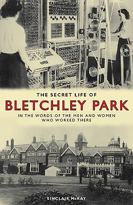 The Secret Life of Bletchley Park: The History of the Wartime Codebreaking Centre by the Men and Women Who Were There - McKay, Sinclair