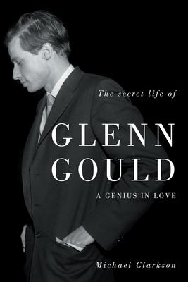 The Secret Life of Glenn Gould: A Genius in Love - Clarkson, Michael