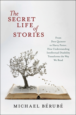 The Secret Life of Stories: From Don Quixote to Harry Potter, How Understanding Intellectual Disability Transforms the Way We Read - Berube, Michael