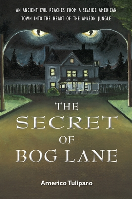 The Secret of Bog Lane: An Ancient Evil Reaches from a Seaside American Town Into the Heart of the Amazon Jungle - Tulipano, Americo