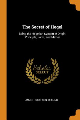 The Secret of Hegel: Being the Hegelian System in Origin, Principle, Form, and Matter - Stirling, James Hutchison