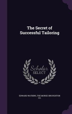 The Secret of Successful Tailoring - Watkins, Edward, and The Morse-Broughton Co (Creator)