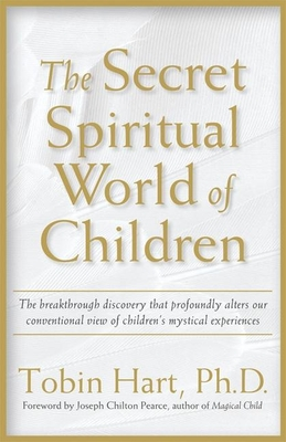 The Secret Spiritual World of Children: The Breakthrough Discovery That Profoundly Alters Our Conventional View of Children's Mystical Experiences - Hart, Tobin, PH.D., PH D, and Pearce, Joseph Chilton (Foreword by)