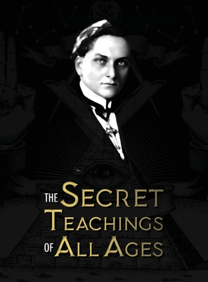 The Secret Teachings of All Ages: an encyclopedic outline of Masonic, Hermetic, Qabbalistic and Rosicrucian Symbolical Philosophy - being an interpretation of the Secret Teachings concealed within the Rituals, Allegories, and Mysteries of all Ages - Hall, Manly Palmer
