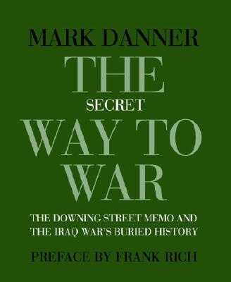 The Secret Way to War: The Downing Street Memo and the Iraq War's Buried History - Danner, Mark, and Rich, Frank (Preface by)
