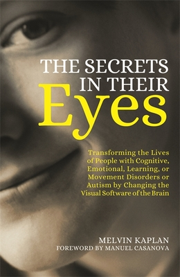 The Secrets in Their Eyes: Transforming the Lives of People with Cognitive, Emotional, Learning, or Movement Disorders or Autism by Changing the Visual Software of the Brain - Kaplan, Melvin, and Casanova, Manuel (Foreword by)