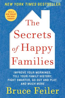 The Secrets of Happy Families: Improve Your Mornings, Tell Your Family History, Fight Smarter, Go Out and Play, and Much More - Feiler, Bruce