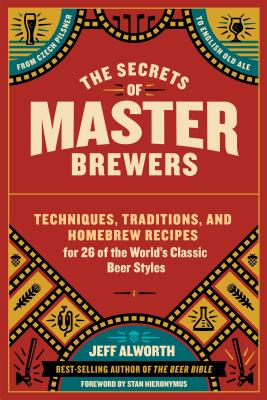 The Secrets of Master Brewers: Techniques, Traditions, and Homebrew Recipes for 26 of the World's Classic Beer Styles, from Czech Pilsner to English Old Ale - Alworth, Jeff, and Hieronymus, Stan (Foreword by)