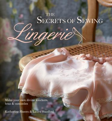The Secrets of Sewing Lingerie: Make your own divine knickers, bras & camisoles - Sheers, Katherine, and Stanford, Laura