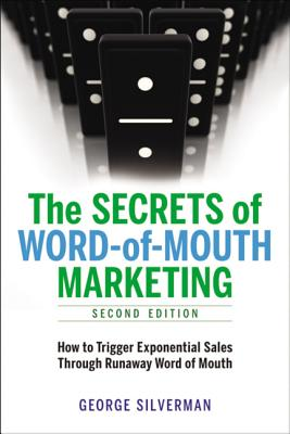The Secrets of Word-Of-Mouth Marketing: How to Trigger Exponential Sales Through Runaway Word of Mouth - Silverman, George