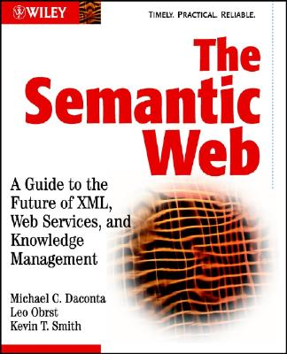 The Semantic Web: A Guide to the Future of XML, Web Services, and Knowledge Management - Daconta, Michael C, and Obrst, Leo J, and Smith, Kevin T