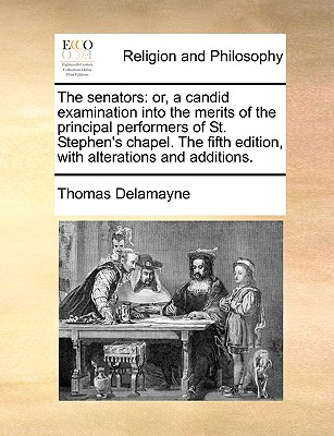 The Senators: Or, a Candid Examination Into the Merits of the Principal Performers of St. Stephen's Chapel. the Fifth Edition, with Alterations and Additions. - Delamayne, Thomas