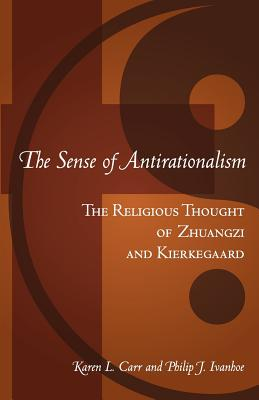 The Sense of Antirationalism: The Religious Thought of Zhuangzi and Kierkegaard - Carr, Karen L, and Ivanhoe, Philip John
