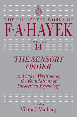 The Sensory Order and Other Writings on the Foundations of Theoretical Psychology, Volume 14 - Hayek, F A, and Vanberg, Viktor J (Editor)