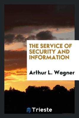 The Service of Security and Information - Wagner, Arthur L