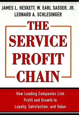 The Service Profit Chain: How Leading Companies Link Profit and Growth to Loyalty, Satisfaction, and Value - Sasser, W Earl, and Schlesinger, Leonard a, and Heskett, James L