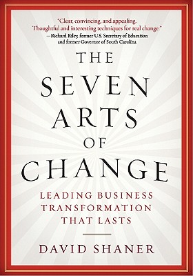 The Seven Arts of Change: Leading Business Transformation That Lasts - Shaner, David