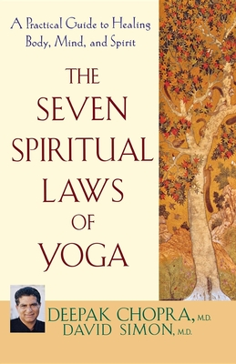 The Seven Spiritual Laws of Yoga: A Practical Guide to Healing Body, Mind, and Spirit - Chopra, Deepak, Dr., MD, and Simon, David