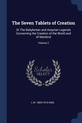 The Seven Tablets of Creation: Or the Babylonian and Assyrian Legends Concerning the Creation of the World and of Mankind; Volume 2 - King, L W 1869-1919