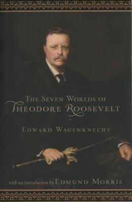 The Seven Worlds of Theodore Roosevelt - Wagenknecht, Edward, and Morris, Edmund (Introduction by)