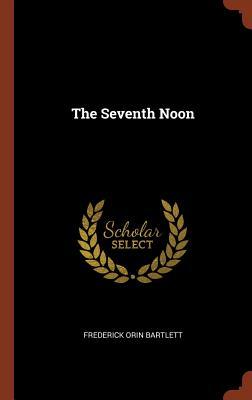 The Seventh Noon - Bartlett, Frederick Orin
