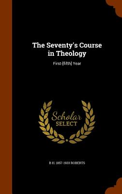The Seventy's Course in Theology: First-[Fifth] Year - Roberts, B H 1857-1933