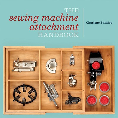 The Sewing Machine Attachment Handbook - Phillips, Charlene