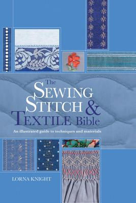 The Sewing Stitch and Textile Bible: An Illustrated Guide to Techniques and Materials - Knight, Lorna