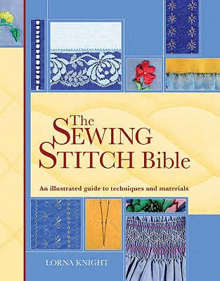 The Sewing Stitch Bible: An Illustrated Guide to Techniques and Materials - Knight, Lorna