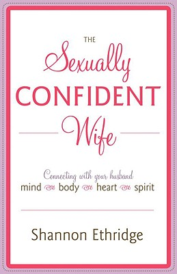 The Sexually Confident Wife: Connecting with Your Husband Mind Body Heart Spirit - Ethridge, Shannon